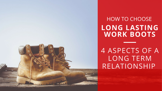 How to Choose Long Lasting Work Boots | 4 Features of a Long Term Relationship